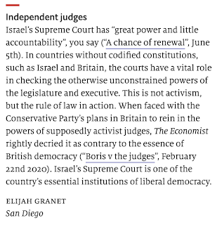 """Independent judges Israel's Supreme Court has """"great power and little accountability"""", you say (""""A chance of renewal"""", June 5th). In countries without codified constitutions, such as Israel and Britain, the courts have a vital role in checking the otherwise unconstrained powers of the legislature and executive. This is not activism, but the rule of law in action. When faced with the Conservative Party's plans in Britain to rein in the powers of supposedly activist judges, The Economist rightly decried it as contrary to the essence of British democracy (""""Boris v the judges"""", February 22nd 2020). Israel's Supreme Court is one of the country's essential institutions of liberal democracy.  elijah granet San Diego"""