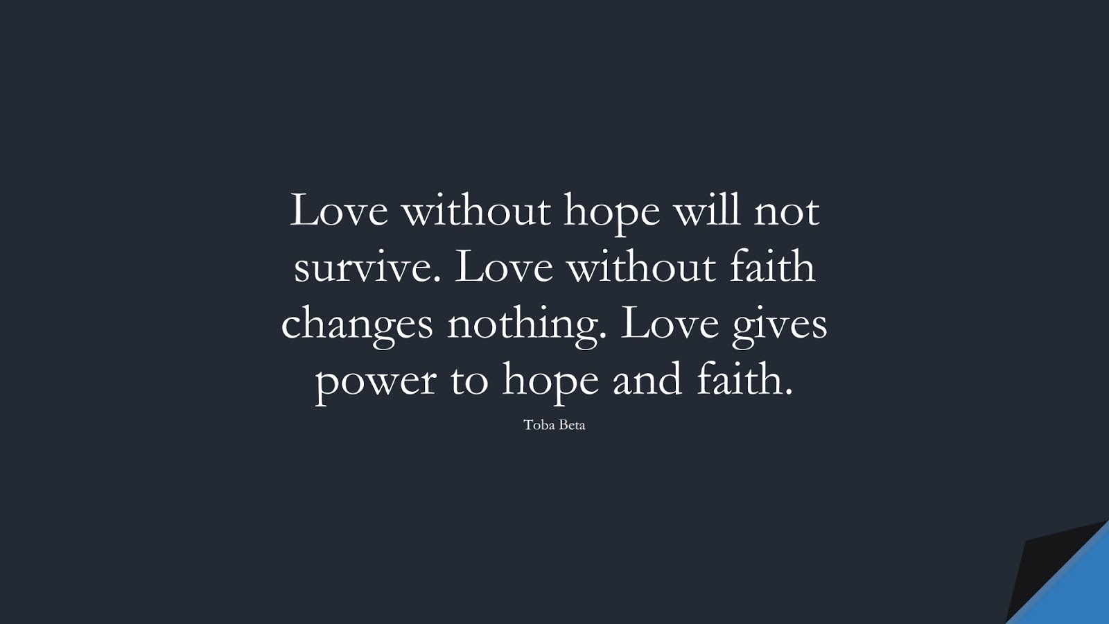 Love without hope will not survive. Love without faith changes nothing. Love gives power to hope and faith. (Toba Beta);  #HopeQuotes