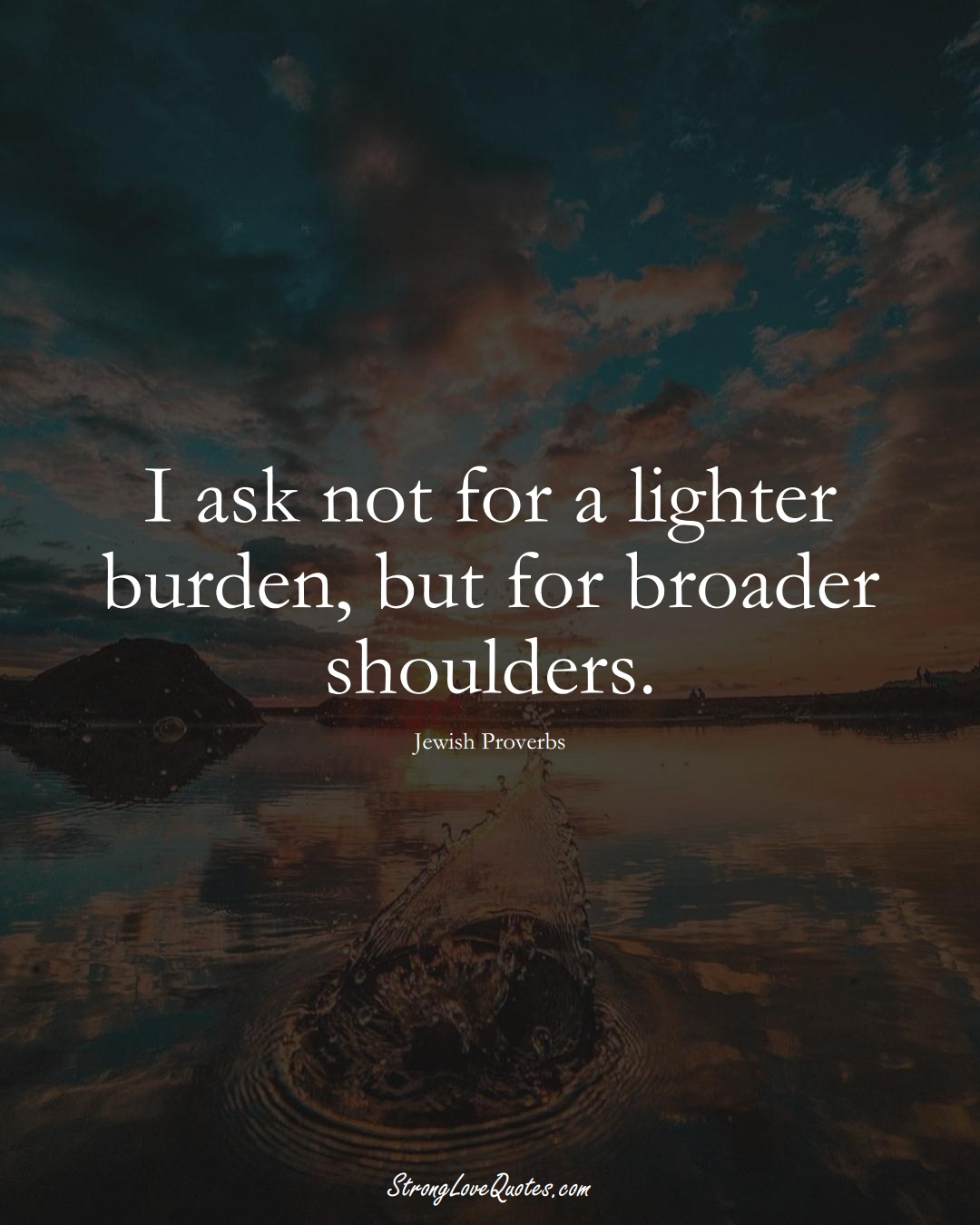 I ask not for a lighter burden, but for broader shoulders. (Jewish Sayings);  #aVarietyofCulturesSayings