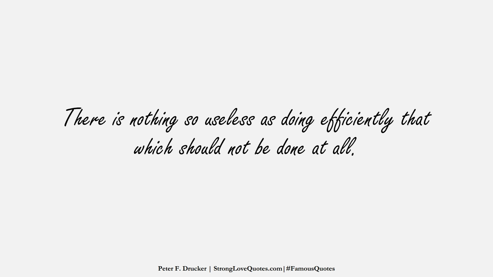 There is nothing so useless as doing efficiently that which should not be done at all. (Peter F. Drucker);  #FamousQuotes