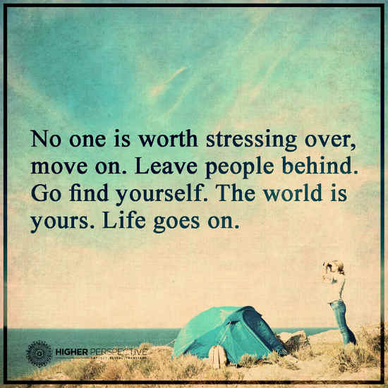 In Life No One Is Worth Stressing Over Move On Leave People