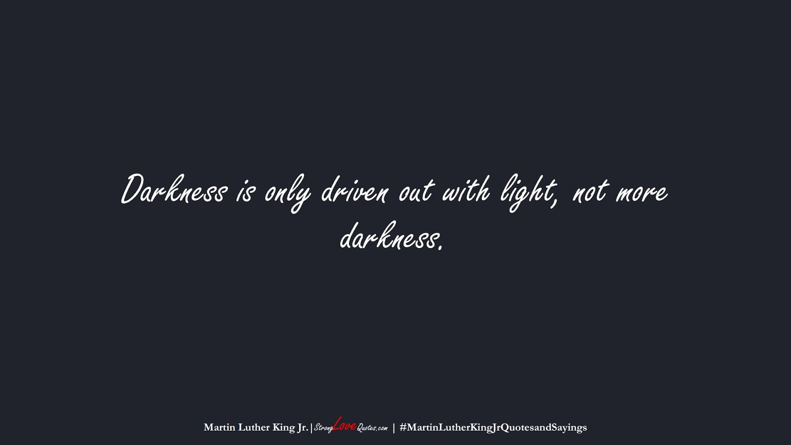 Darkness is only driven out with light, not more darkness. (Martin Luther King Jr.);  #MartinLutherKingJrQuotesandSayings