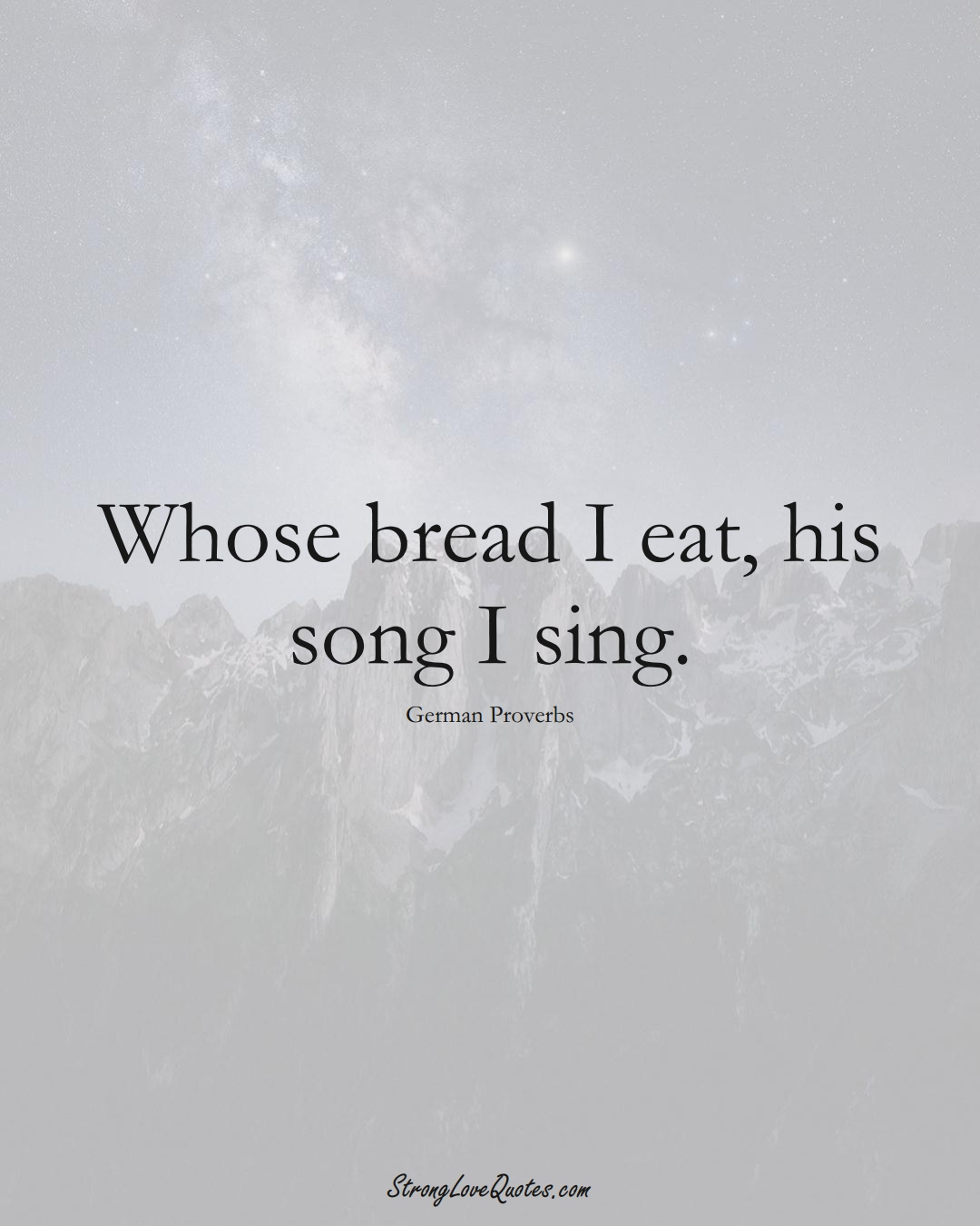 Whose bread I eat, his song I sing. (German Sayings);  #EuropeanSayings