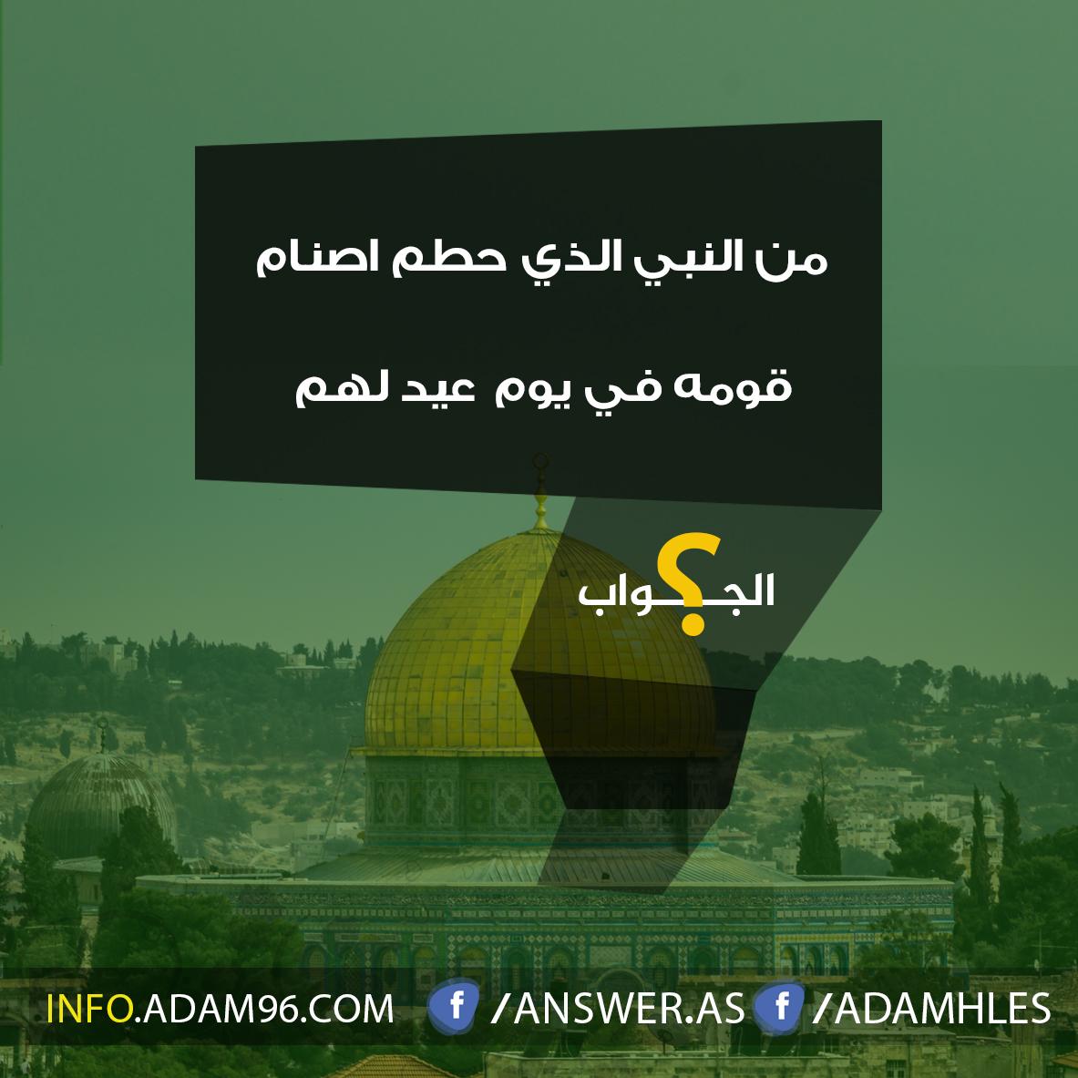 من النبي الذي حطم اصنام  قومه في يوم عيد لهم - سؤال مع اجابة