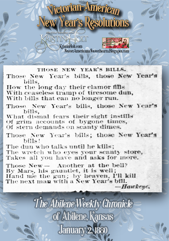 "Kristin Holt | Victorian-American New Year's Resolutions. ""Those New Year's Bills"", poetry published from/by ""Hawkeye"" in The Abilene Weekly Chronicle of Abilene, Kansas on January 2, 1880."