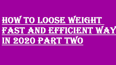 HOW TO LOOSE WEIGHT FAST AND EFFICIENT WAY IN 2020 PART TWO