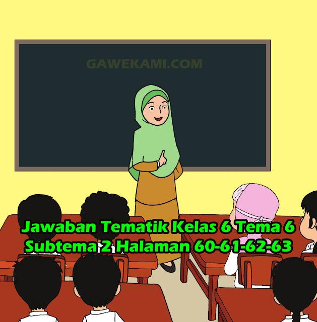 Kunci jawaban Buku Siswa tema 6 kelas 6 halaman 60-61-62-63