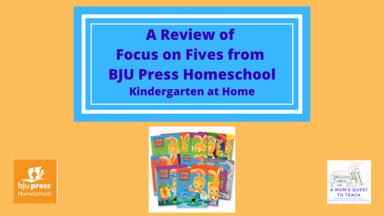 Text: A Review of Focus on Fives from BJU Press Homeschool: Kindergarten at Home; product images; logo of BJU Press Homeschool & A Mom's Quest to Teach