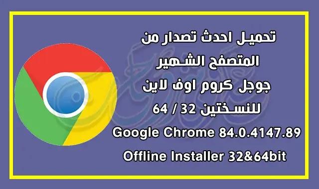 تحميل متصفح جوجل كروم احدث اصدار Google Chrome 84.0.4147.89 Offline Installer 32&64bit.