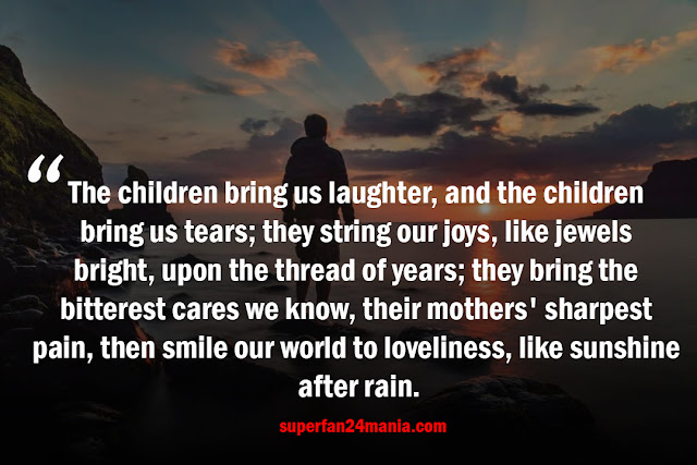 The children bring us laughter, and the children bring us tears; they string our joys, like jewels bright, upon the thread of years; they bring the bitterest cares we know, their mothers' sharpest pain, then smile our world to loveliness, like sunshine after rain.