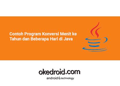 Contoh Program Cara Konversi Waktu Menit ke Tahun dan Beberapa Hari di Java