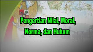 Pengertian Nilai, Moral, Norma, dan Hukum