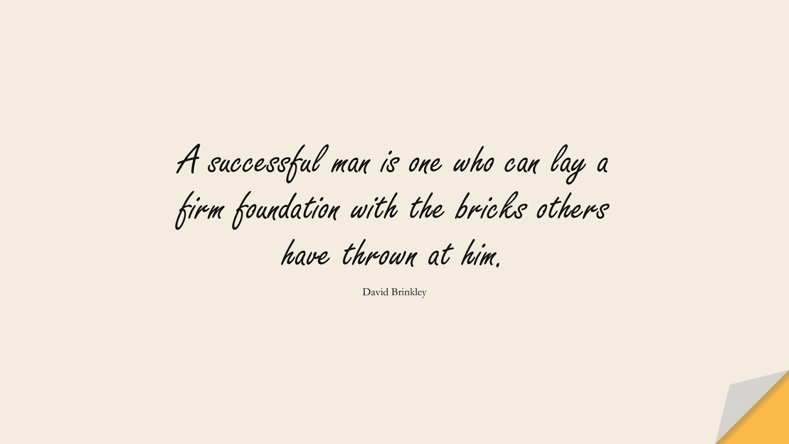 A successful man is one who can lay a firm foundation with the bricks others have thrown at him. (David Brinkley);  #MotivationalQuotes