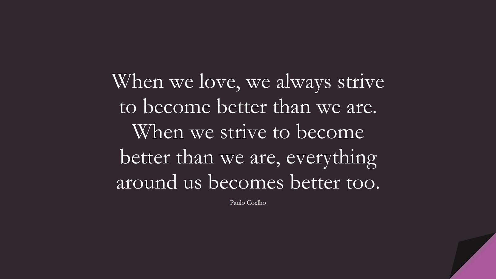 When we love, we always strive to become better than we are. When we strive to become better than we are, everything around us becomes better too. (Paulo Coelho);  #LoveQuotes