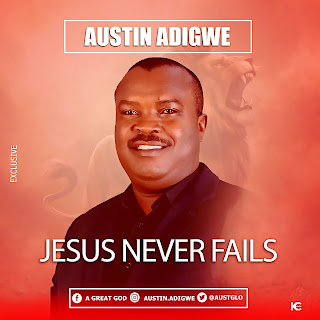 Download Mp3 Austin Adigwe – Jesus Never Fails @Ausglo