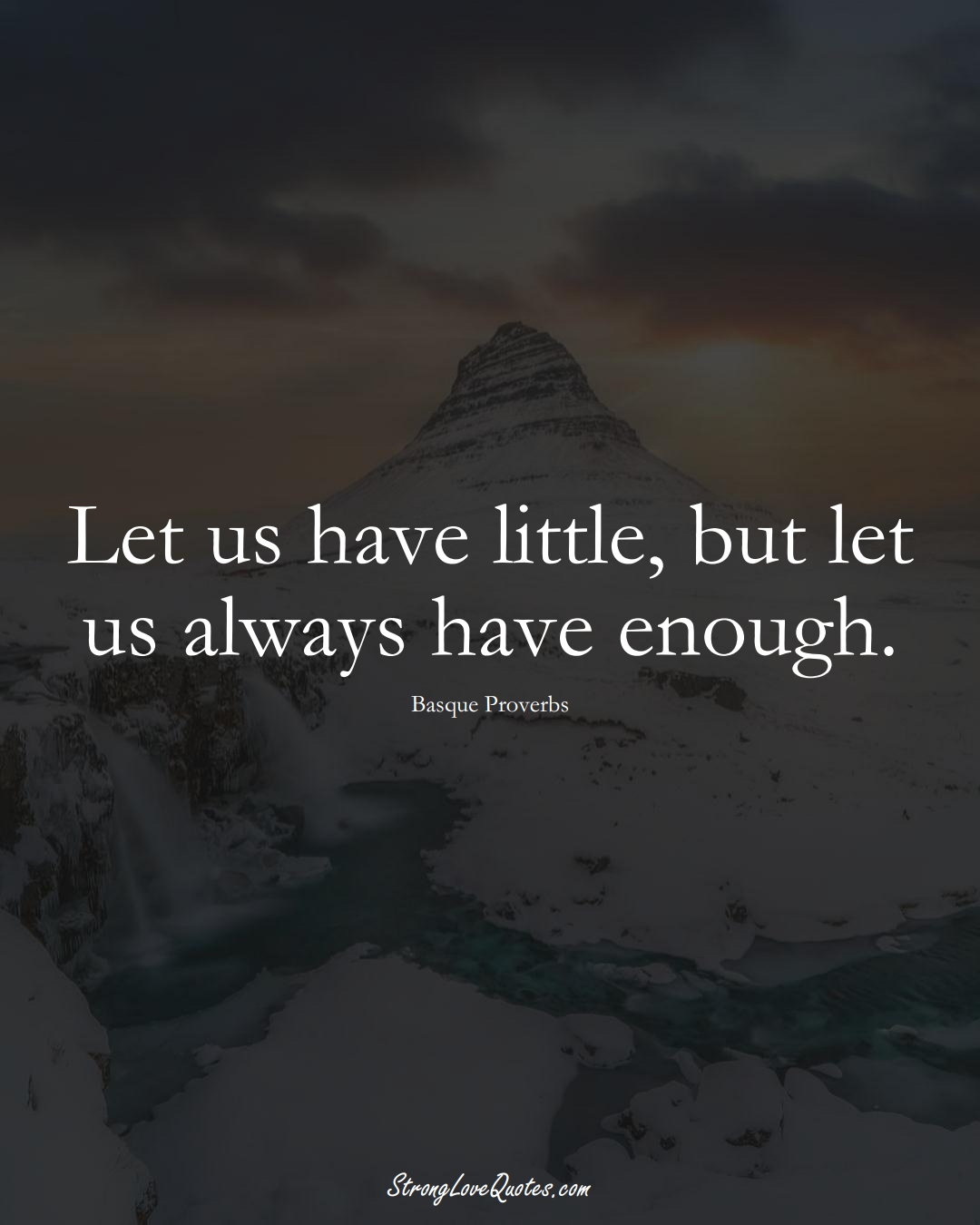 Let us have little, but let us always have enough. (Basque Sayings);  #EuropeanSayings