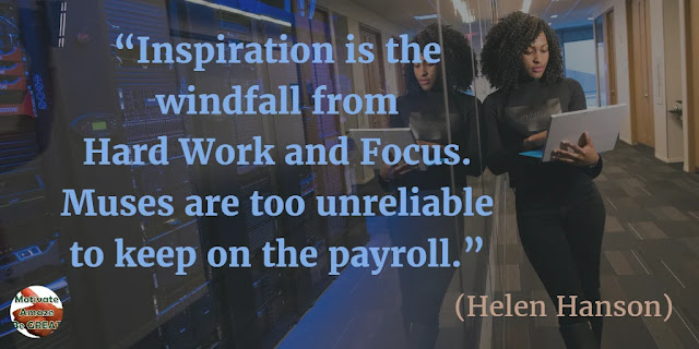 "Motivational Quotes To Work And Make It Happen: ""Inspiration is the windfall from hard work and focus. Muses are too unreliable to keep on the payroll."" - Helen Hanson"