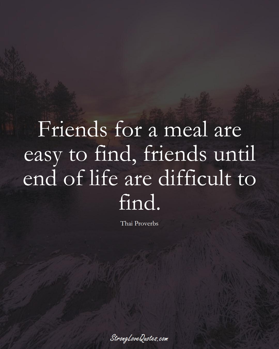 Friends for a meal are easy to find, friends until end of life are difficult to find. (Thai Sayings);  #AsianSayings