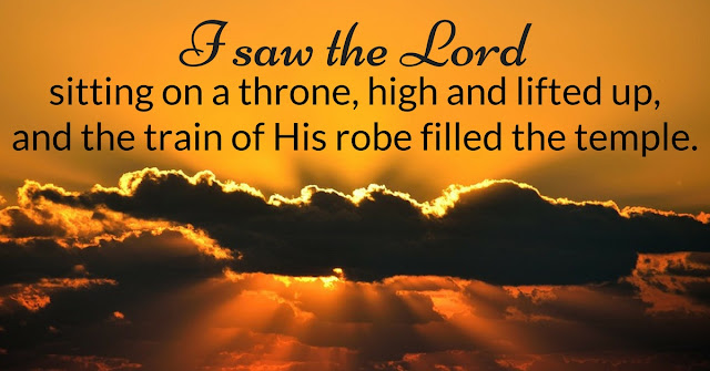 In the year that King Uzziah died, I saw the Lord seated on a throne, high and exalted, and the train of his robe filled the temple.