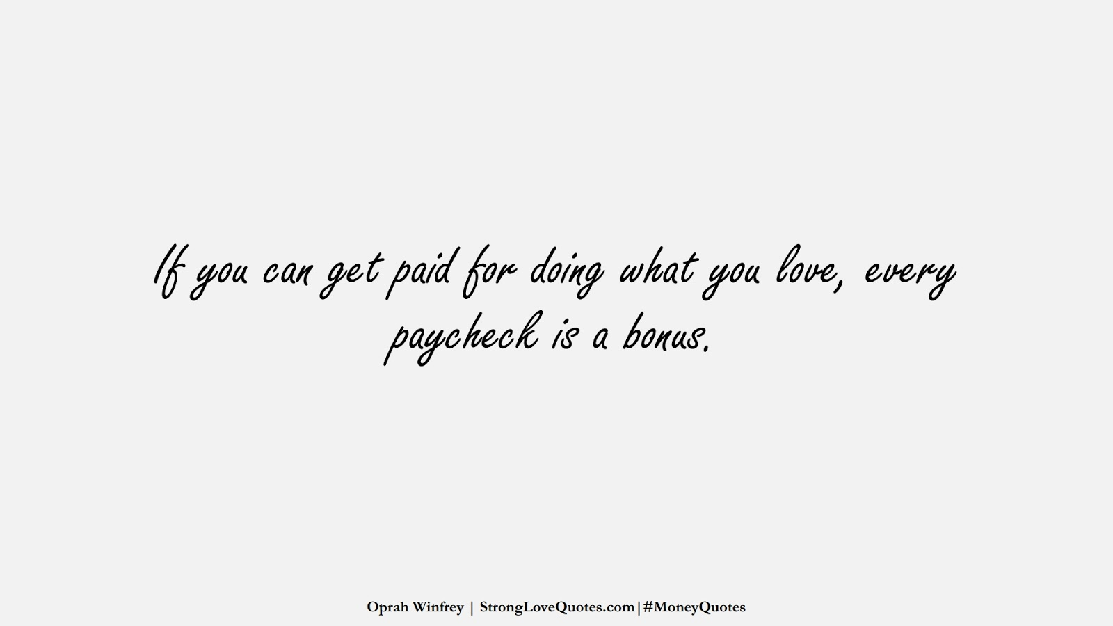If you can get paid for doing what you love, every paycheck is a bonus. (Oprah Winfrey);  #MoneyQuotes