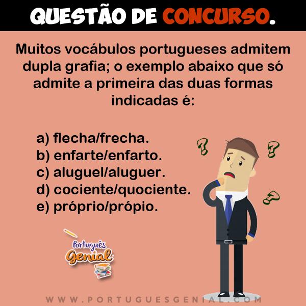 Muitos vocábulos portugueses admitem dupla grafia; o exemplo abaixo que só admite a primeira das duas formas indicadas é: