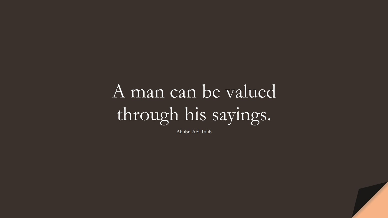 A man can be valued through his sayings. (Ali ibn Abi Talib);  #AliQuotes