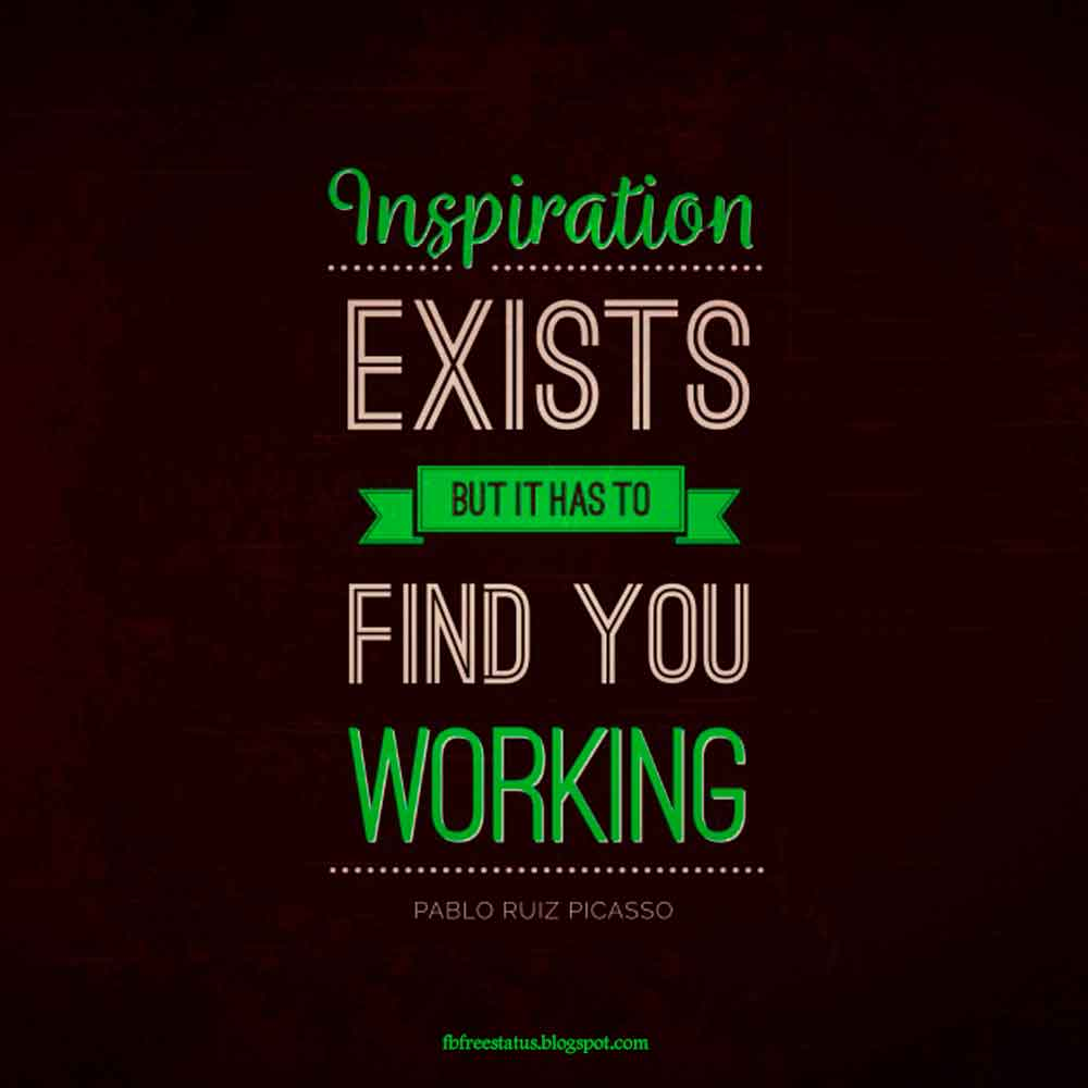 Inspiration exists but it has to find you working.