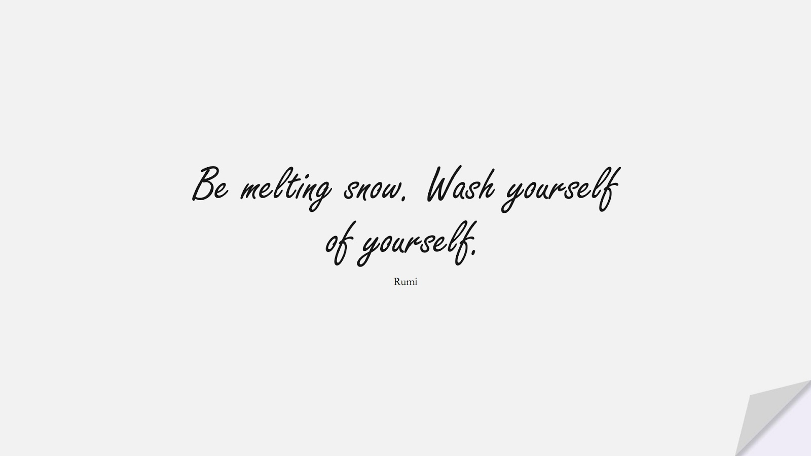 Be melting snow. Wash yourself of yourself. (Rumi);  #RumiQuotes
