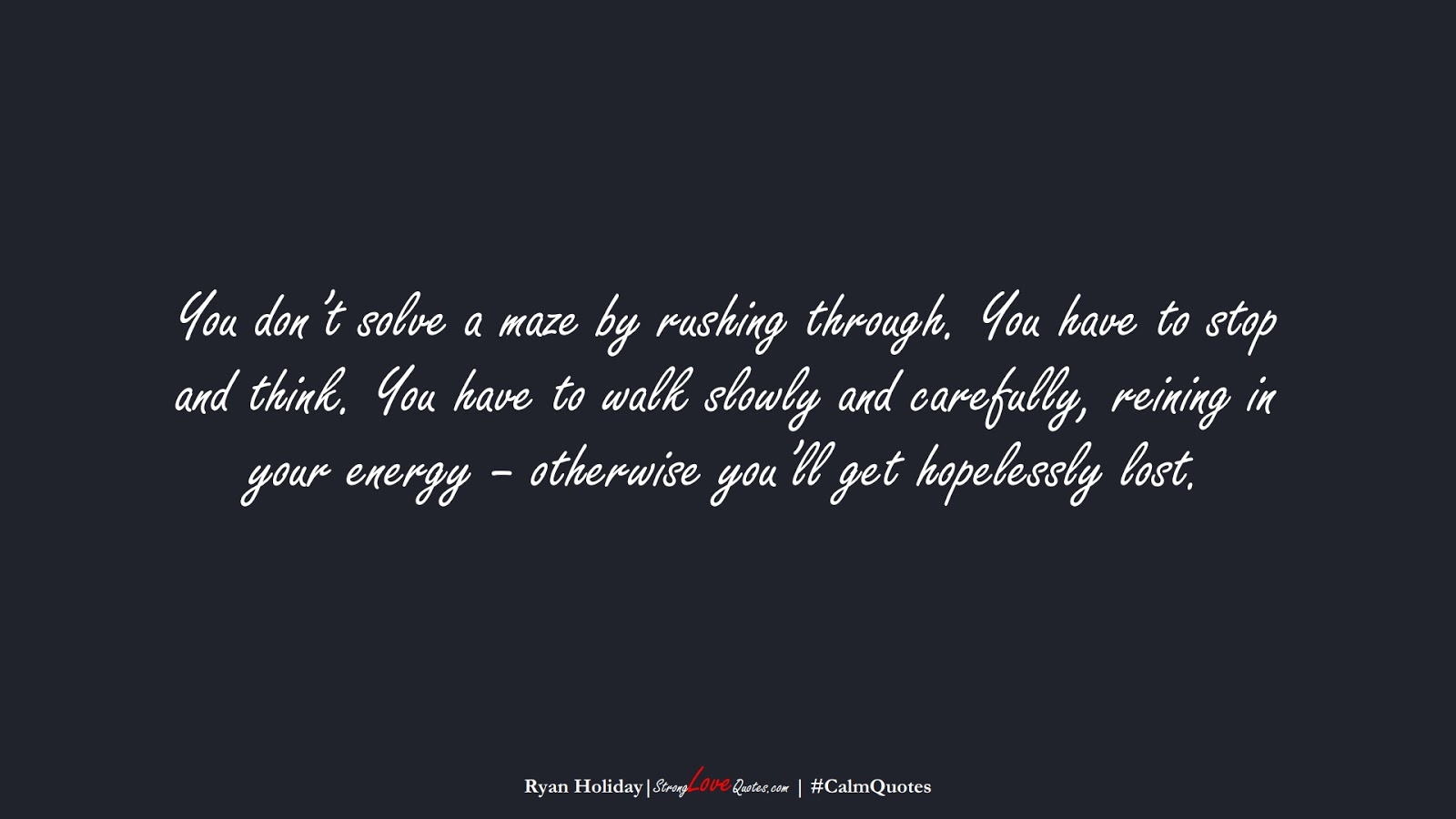 You don't solve a maze by rushing through. You have to stop and think. You have to walk slowly and carefully, reining in your energy – otherwise you'll get hopelessly lost. (Ryan Holiday);  #CalmQuotes