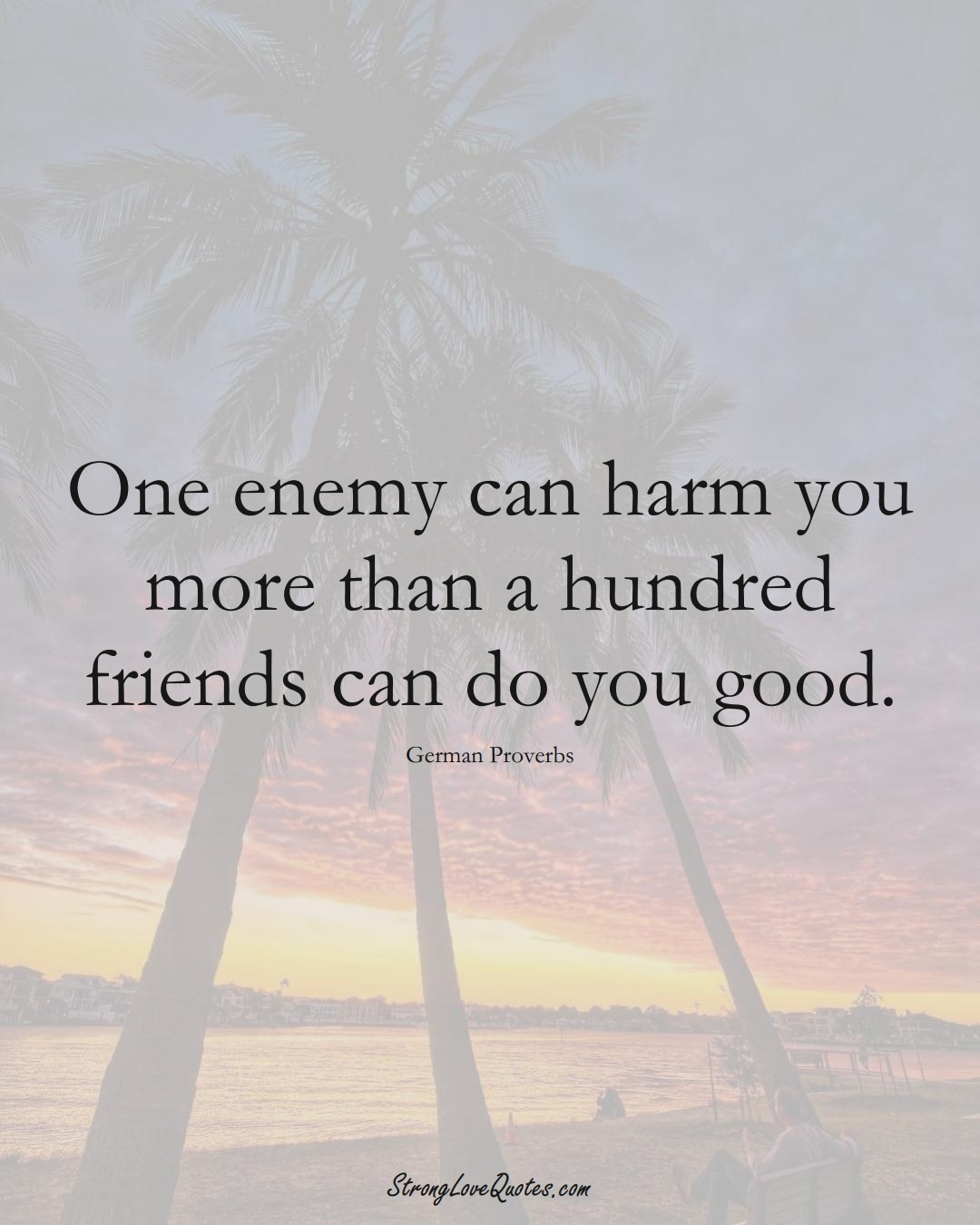 One enemy can harm you more than a hundred friends can do you good. (German Sayings);  #EuropeanSayings
