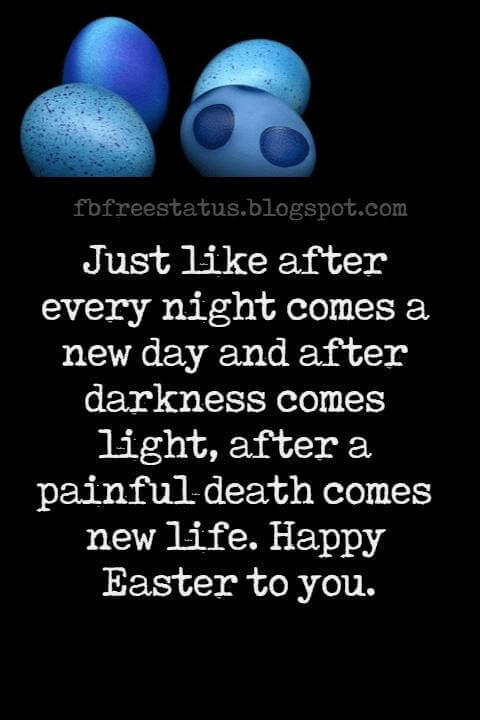 Happy Easter Messages, Just like after every night comes a new day and after darkness comes light, after a painful death comes new life. Happy Easter to you.