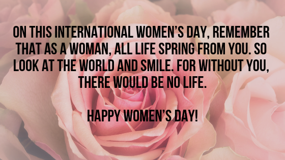 On this International Women's Day, remember that as a woman, all life spring from you. So look at the world and smile. For without you, there would be no life.