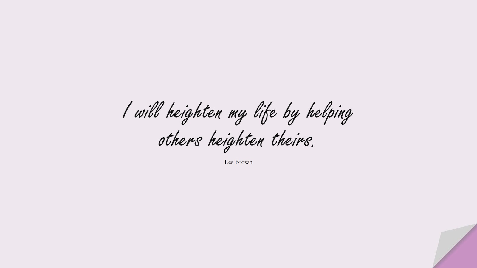 I will heighten my life by helping others heighten theirs. (Les Brown);  #PositiveQuotes