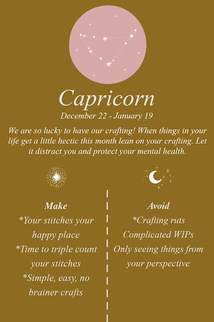 Capricorn. We are so lucky to have our crafting! When things in your life get a little hectic this month lean on your crafting. Let it distract you and protect your mental health.