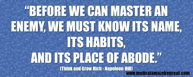 "56 Best Think And Grow Rich Quotes by Napoleon Hill: ""Before we can master an enemy, we must know its name, its habits, and its place of abode."""