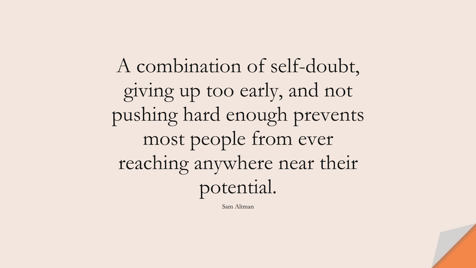 A combination of self-doubt, giving up too early, and not pushing hard enough prevents most people from ever reaching anywhere near their potential. (Sam Altman);  #SelfEsteemQuotes