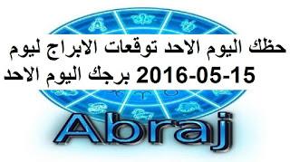 حظك اليوم الاحد توقعات الابراج ليوم 15-05-2016 برجك اليوم الاحد