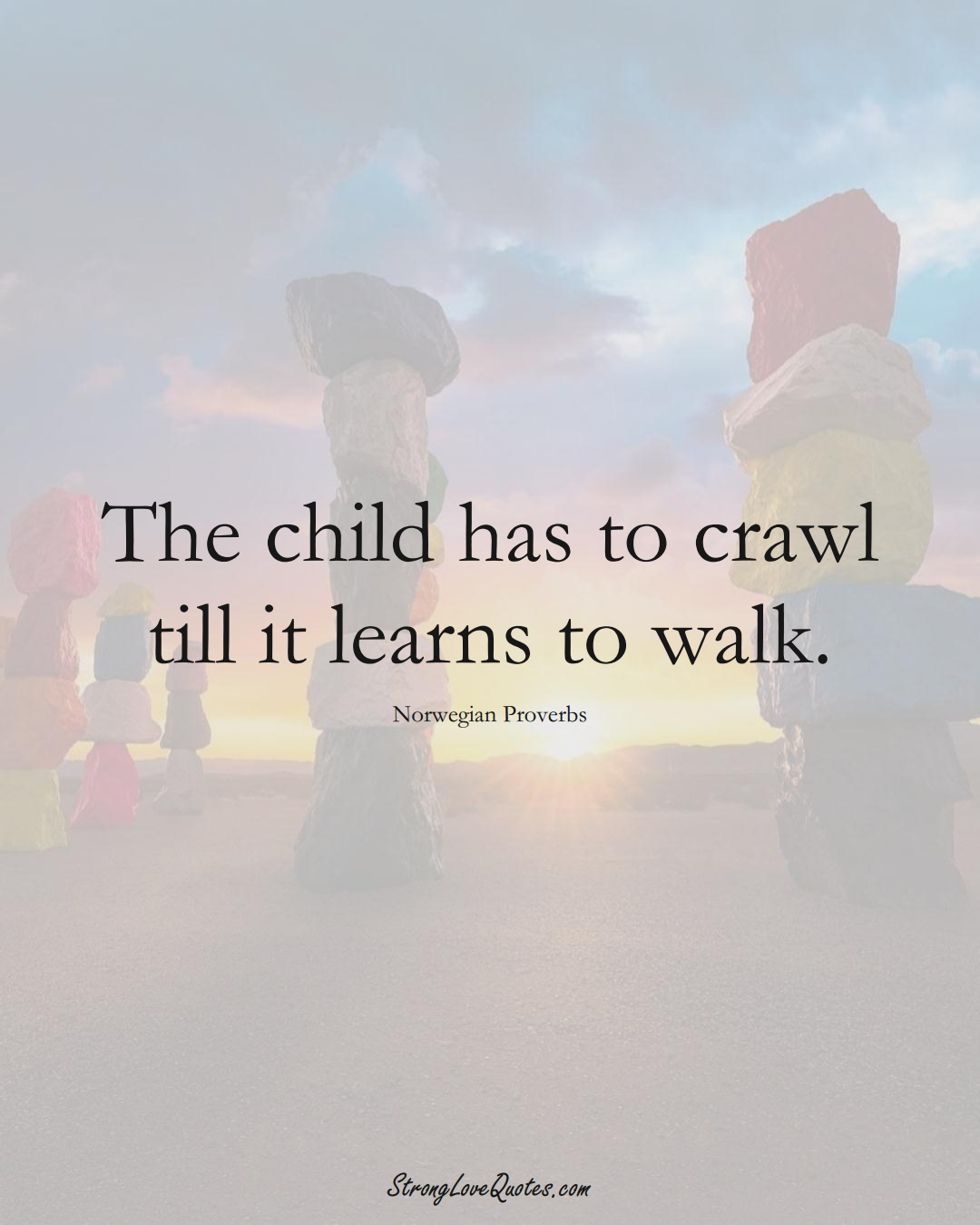 The child has to crawl till it learns to walk. (Norwegian Sayings);  #EuropeanSayings