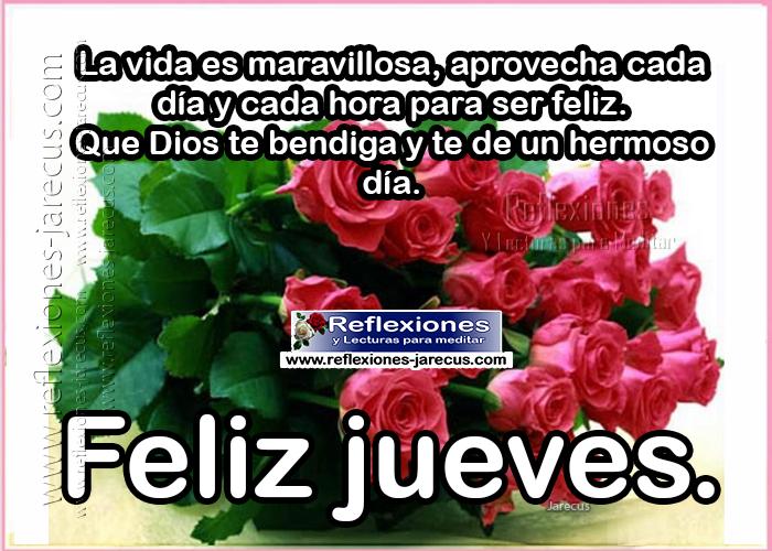 Feliz jueves, la vida es maravillosa, aprovecha cada día, y cada hora para ser feliz. que dios te bendiga y te dé un hermoso día
