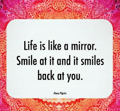 """""""Life is like a mirror. Smile at it and it smiles back at you."""" – Peace Pilgrim"""