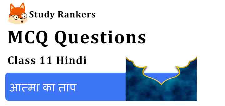 MCQ Questions for Class 11 Hindi Chapter 10 आत्मा का ताप Aroh