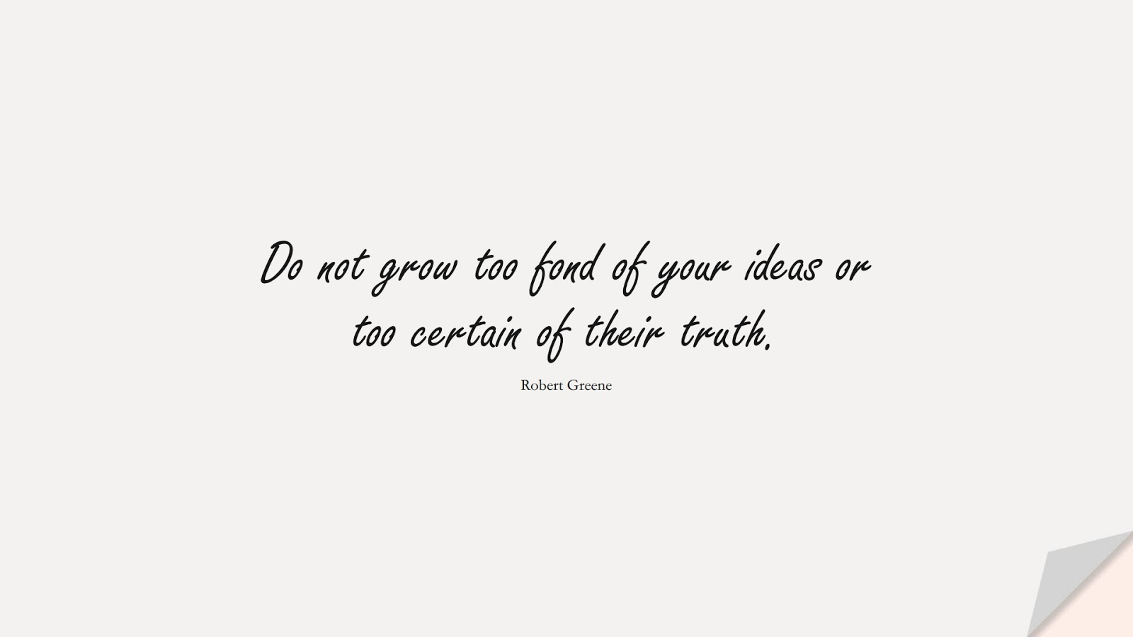 Do not grow too fond of your ideas or too certain of their truth. (Robert Greene);  #SelfEsteemQuotes