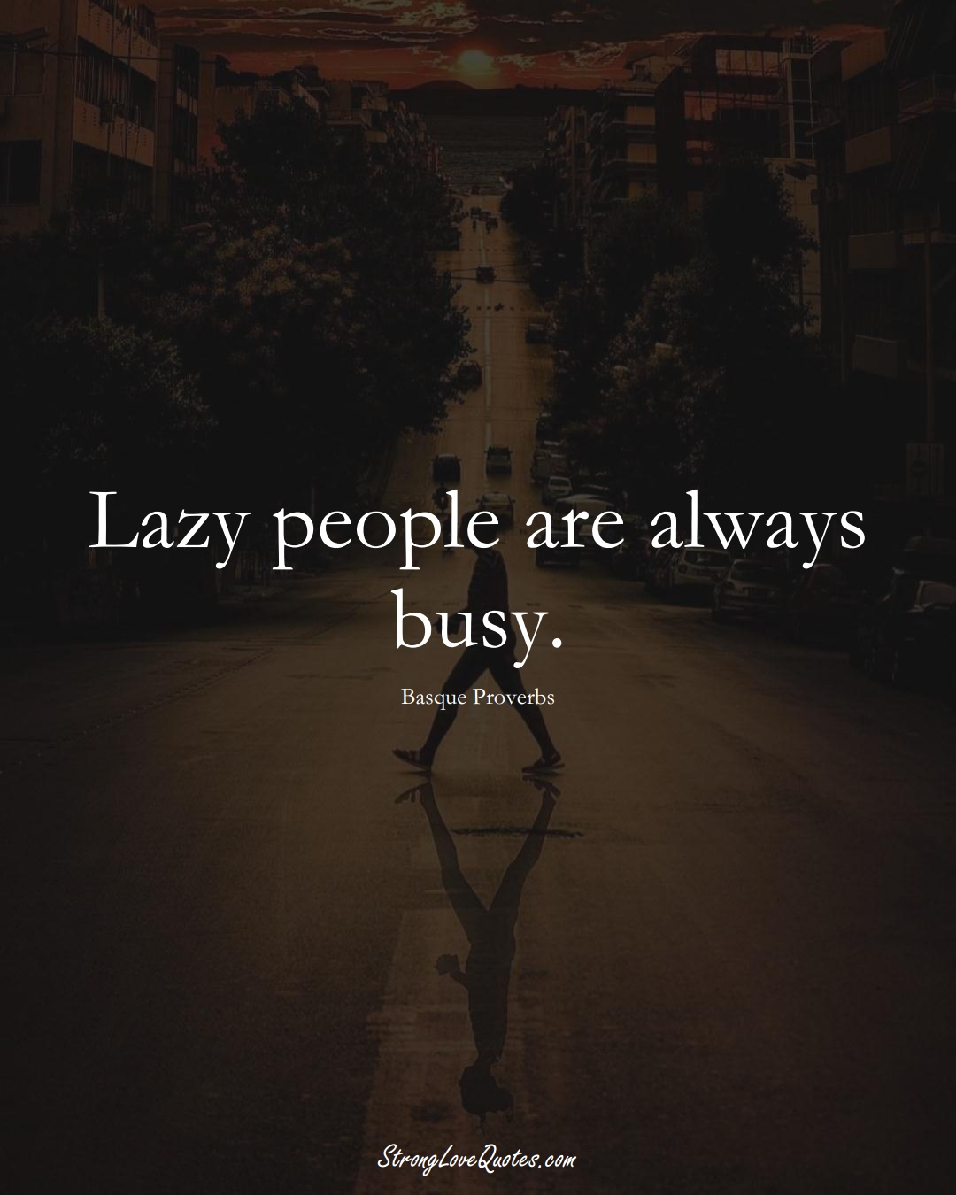 Lazy people are always busy. (Basque Sayings);  #EuropeanSayings