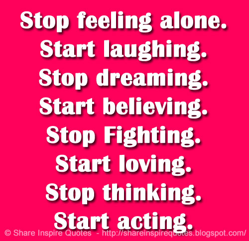 Stop Feeling Alone. Start Laughing. Stop Dreaming. Start Believing. Stop  Fighting. Start Loving. Stop Thinking. Start Acting.