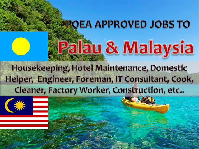 The following are jobs approved by POEA for deployment to PALAU and MALAYSIA. Job applicants may contact the recruitment agency assigned to inquire for further information or to apply online for the job.  We are not affiliated to any of these recruitment agencies.   As per POEA, there should be no placement fee for domestic workers and seafarers. For jobs that are not exempted on placement fee, the placement fee should not exceed the one month equivalent of salary offered for the job. We encourage job applicant to report to POEA any violation on this rule.