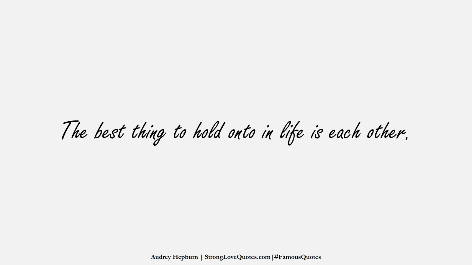 The best thing to hold onto in life is each other. (Audrey Hepburn);  #FamousQuotes