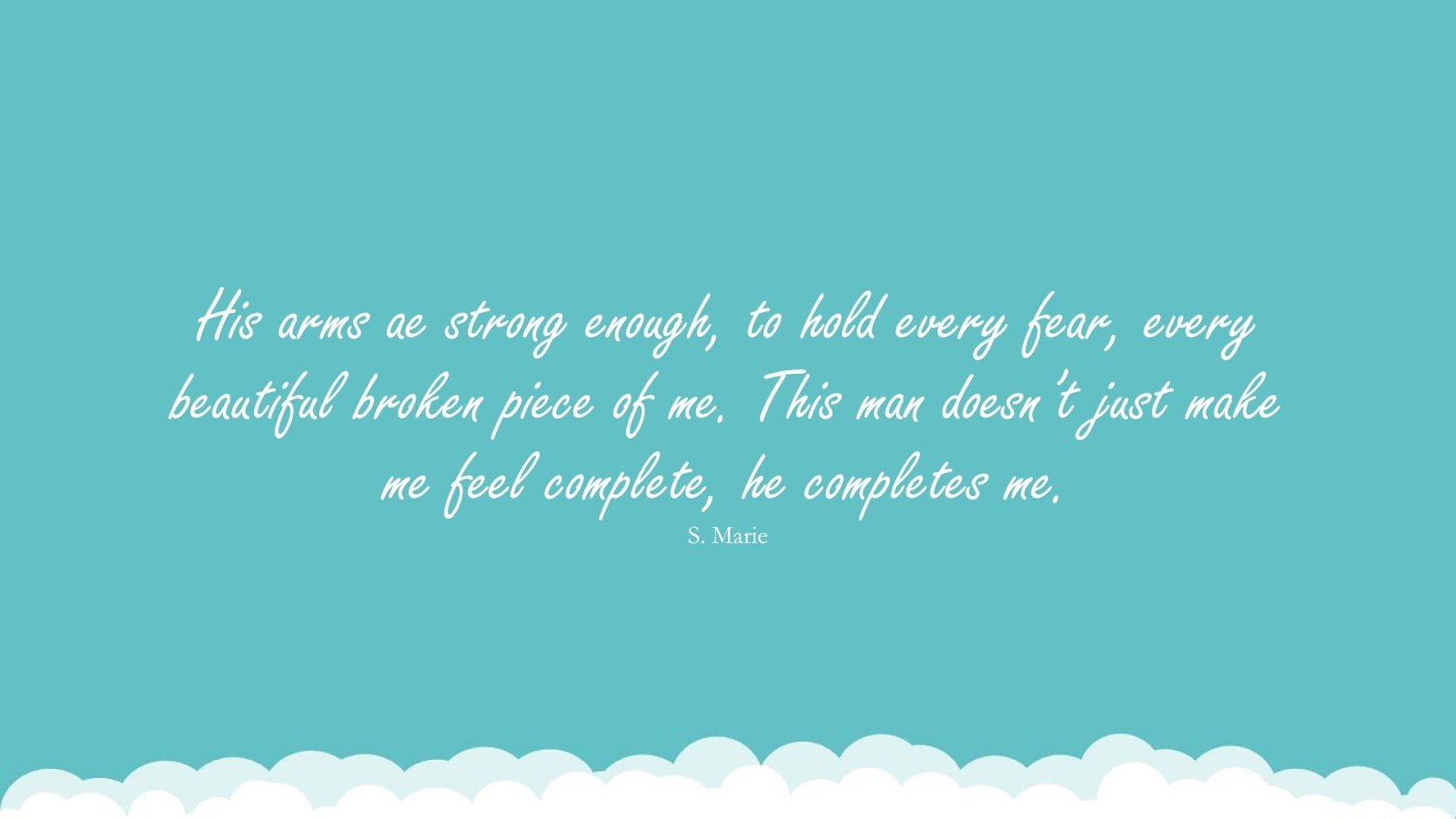 His arms ae strong enough, to hold every fear, every beautiful broken piece of me. This man doesn't just make me feel complete, he completes me. (S. Marie);  #LoveQuotes