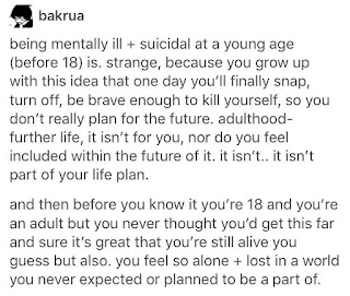 "Tumblr post from user Bakrua (black text on a white background): Being mentally ill + suicidal at a young age (before 18) is. strange, because you grow up with this idea that one day you'll finally snap, turn off, be brave enough to kill yourself, so you don't really plan-for the future. adulthood - further life, it isn't for you, nor do you feel included within the future of it. it isn't.. it isn't part of your life plan"" new paragraph: ""and then before you know it you're 18 and you're an adult but you never thought you'd get this far and sure it's great that you're still alive you guess but also. you feel so alone + lost in a world you never expected or planned to be a part of."""