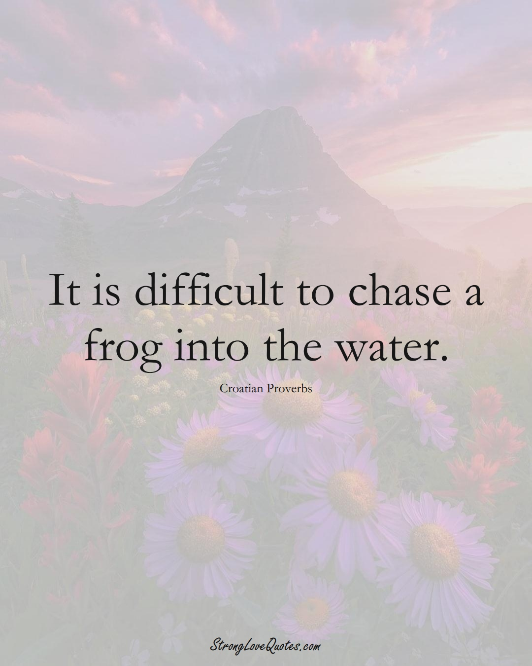 It is difficult to chase a frog into the water. (Croatian Sayings);  #EuropeanSayings