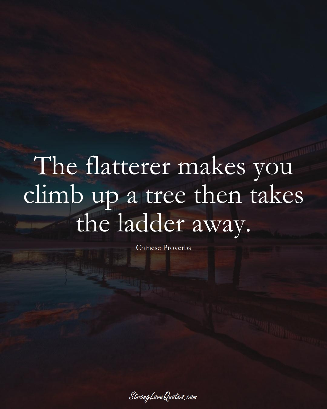 The flatterer makes you climb up a tree then takes the ladder away. (Chinese Sayings);  #AsianSayings